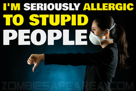 i am seriously allergic to the stupid people